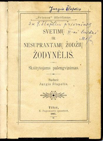 """Jurgio Šlapelio """"Svetimų ir nesuprantamų žodžių žodynėlis"""". Atspausdintas 1907 m. Tilžėje, E. Jagomasto spaustuvėje. Tituliniame žodynėlio puslapyje Jurgio Šlapelio ranka užrašyta – """"labai man brangi knygelė"""". Tai pirmoji Jurgio Šlapelio parengta ir išleista knyga. Šio egzemplioriaus vidiniuose puslapiuose daug paties įrašytų pastabų, papildymų ir pataisymai, skirtų II leidimui."""